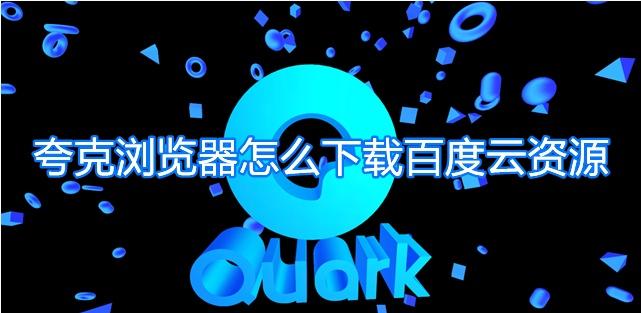夸克浏览器怎么下载百度云资源夸克百度网盘文件下载教程